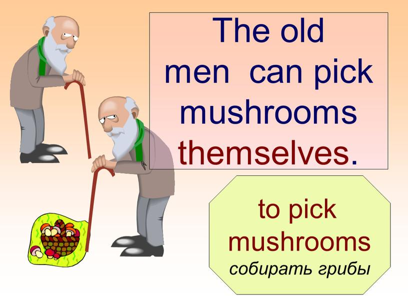 The old men can pick mushrooms themselves