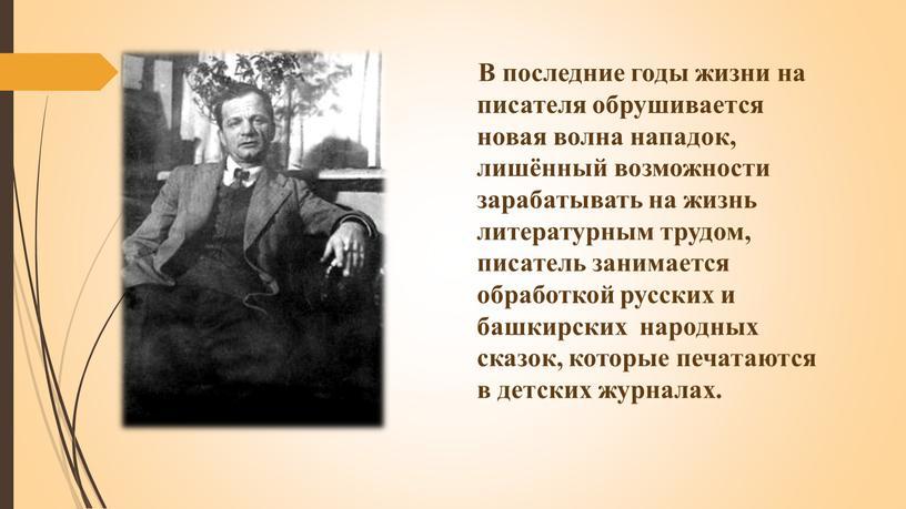 В последние годы жизни на писателя обрушивается новая волна нападок, лишённый возможности зарабатывать на жизнь литературным трудом, писатель занимается обработкой русских и башкирских народных сказок,…