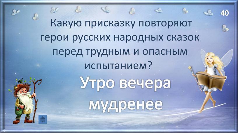 Какую присказку повторяют герои русских народных сказок перед трудным и опасным испытанием?