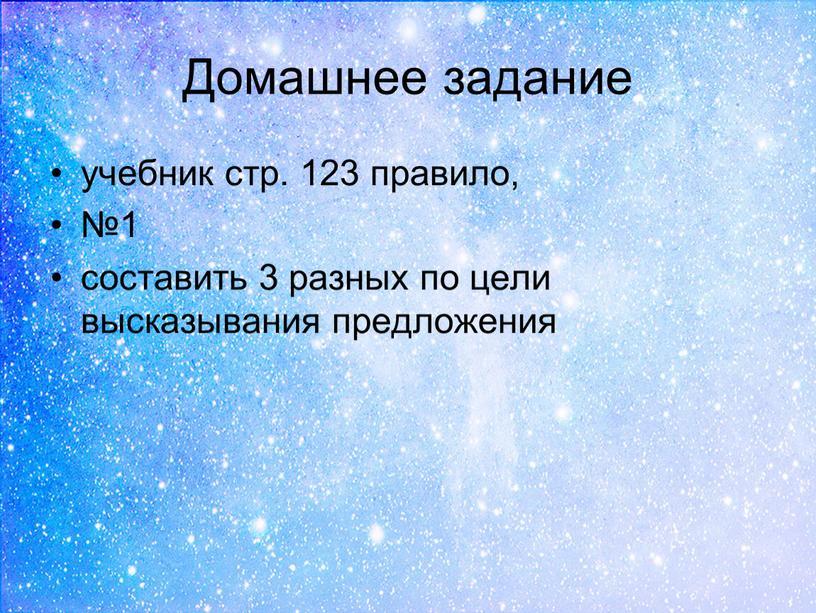 Домашнее задание учебник стр. 123 правило, №1 составить 3 разных по цели высказывания предложения
