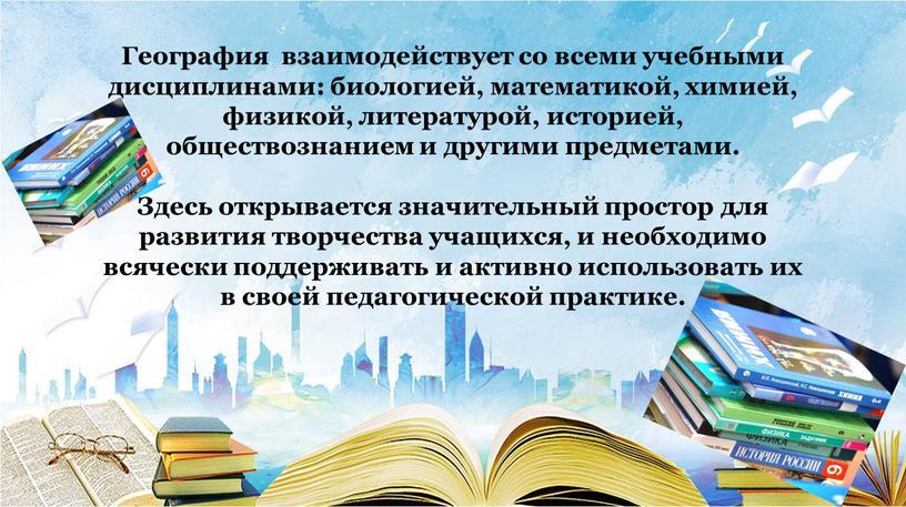 География взаимодействует со всеми учебными дисциплинами: биологией, математикой, химией, физикой, литературой, историей, обществознанием и другими предметами
