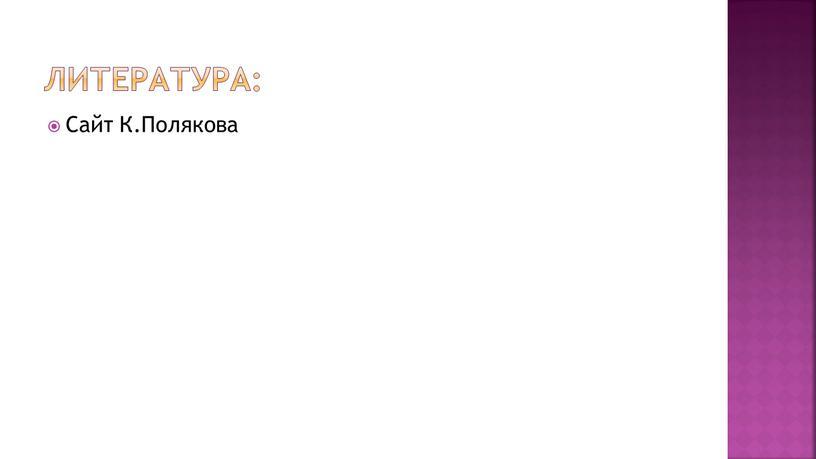 Литература: Сайт К.Полякова