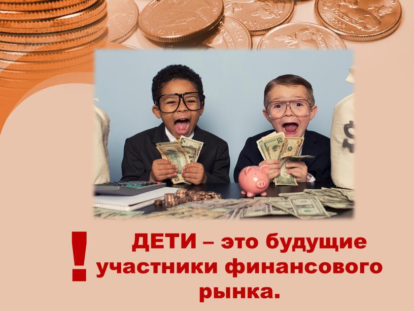 ДЕТИ – это будущие участники финансового рынка