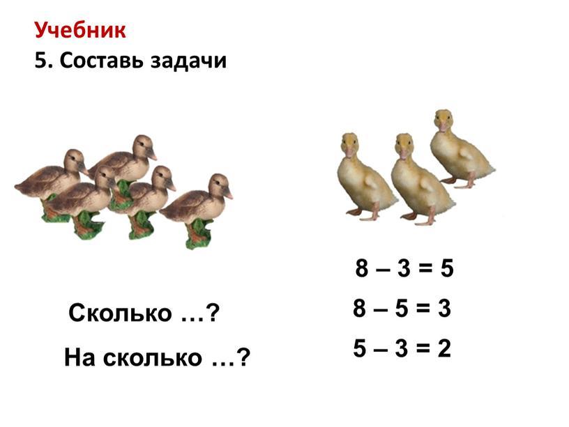 Учебник 5. Составь задачи Сколько …?