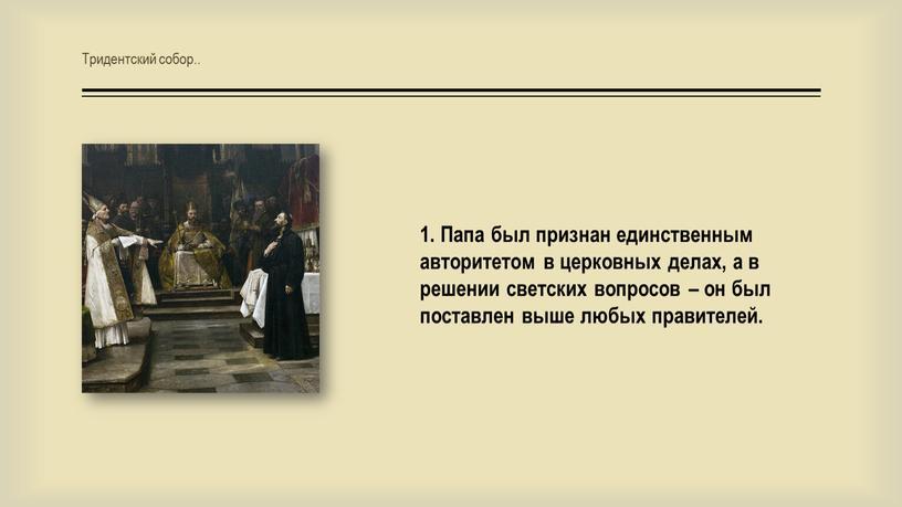 Тридентский собор.. 1. Папа был признан единственным авторитетом в церковных делах, а в решении светских вопросов – он был поставлен выше любых правителей