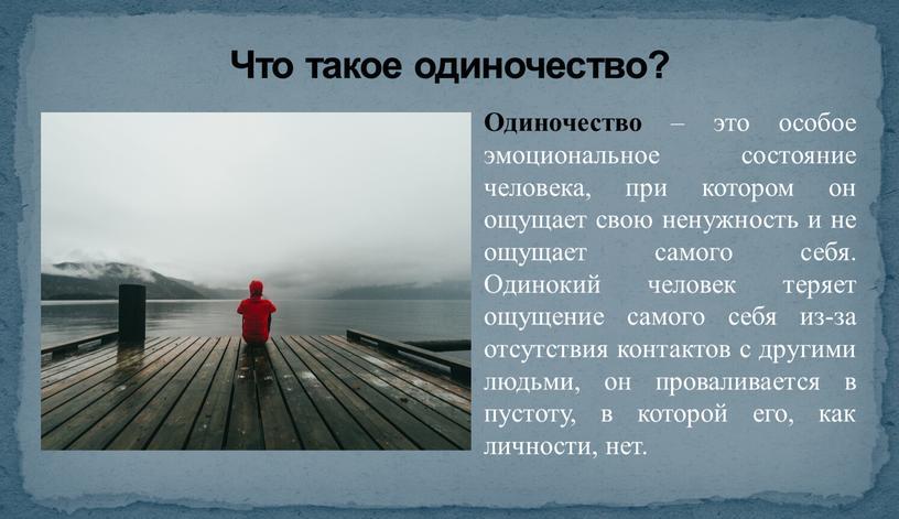 Что такое одиночество? Одиночество – это особое эмоциональное состояние человека, при котором он ощущает свою ненужность и не ощущает самого себя