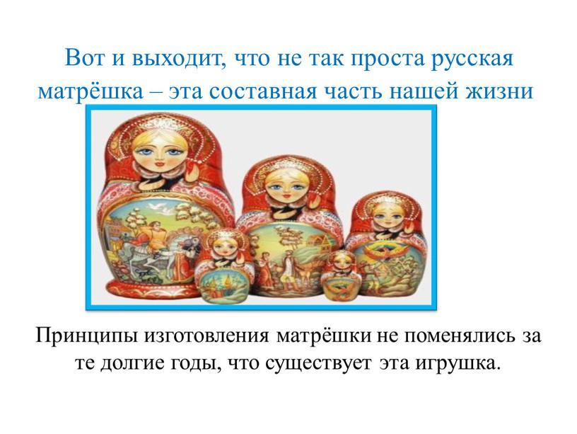 Вот и выходит, что не так проста русская матрёшка – эта составная часть нашей жизни
