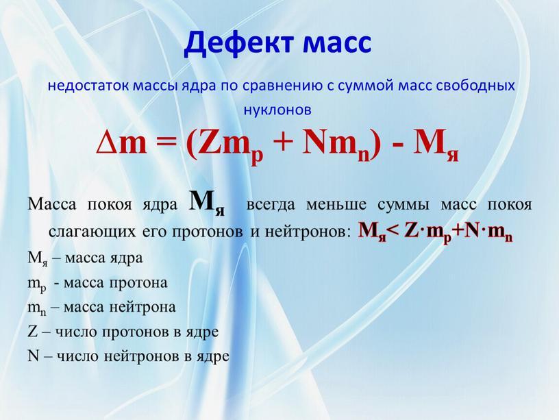 Дефект масс недостаток массы ядра по сравнению с суммой масс свободных нуклонов ∆m = (Zmp +