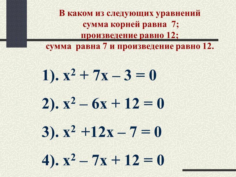 В каком из следующих уравнений сумма корней равна 7; произведение равно 12; сумма равна 7 и произведение равно 12