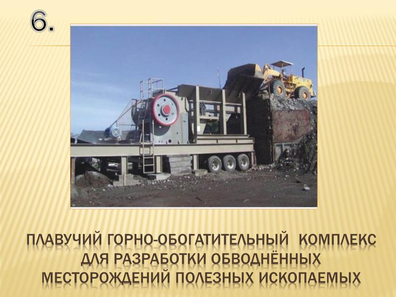 6. плавучий горно-обогатительный комплекс для разработки обводнённых месторождений полезных ископаемых