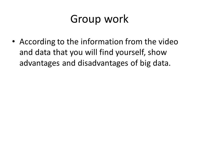 Group work According to the information from the video and data that you will find yourself, show advantages and disadvantages of big data