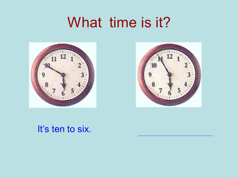 What time is it? It's ten to six