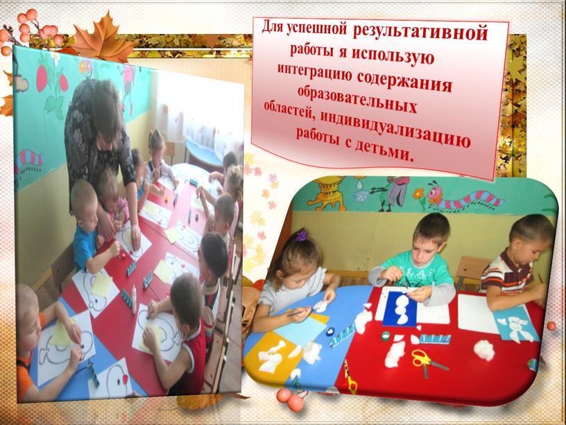 Для успешной результативной работы я использую интеграцию содержания образовательных областей, индивидуализацию работы с детьми