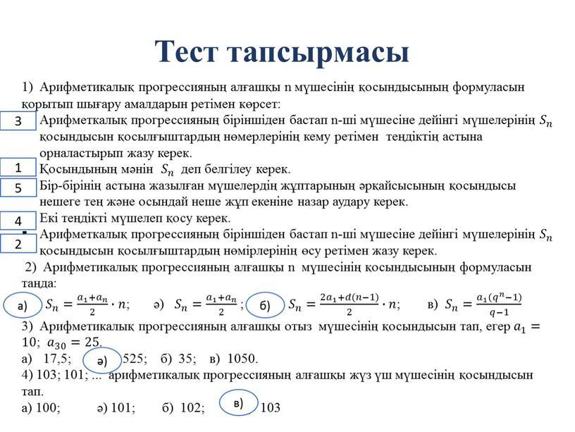 Тест тапсырмасы 1) Арифметикалық прогрессияның алғашқы n мүшесінің қосындысының формуласын қорытып шығару амалдарын ретімен көрсет: