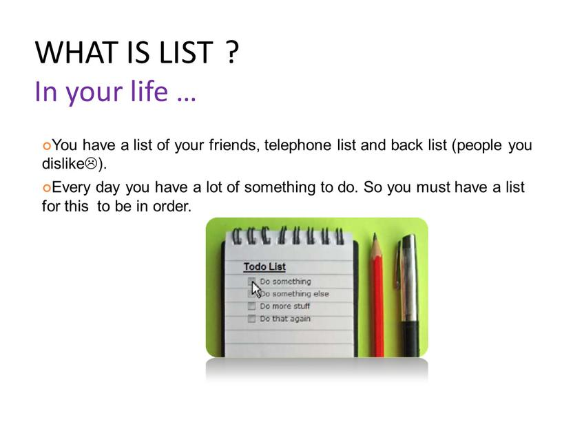 WHAT IS LIST ? In your life … You have a list of your friends, telephone list and back list (people you dislike)