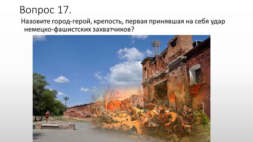 Вопрос 17. Назовите город-герой, крепость, первая принявшая на себя удар немецко-фашистских захватчиков?
