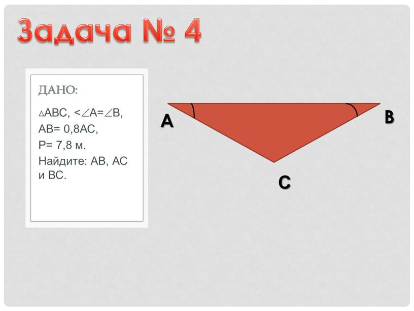 АВС, ˂А=В, АВ= 0,8АС, Р= 7,8 м