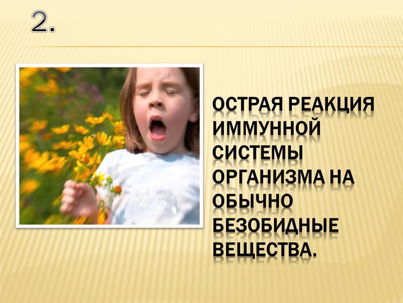 острая реакция иммунной системы организма на обычно безобидные вещества. 2.