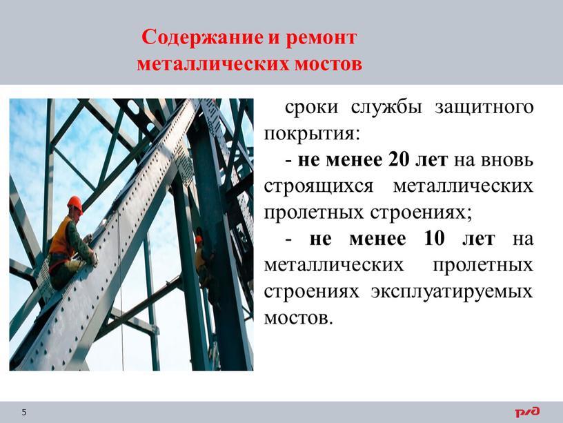 Содержание и ремонт металлических мостов сроки службы защитного покрытия: - не менее 20 лет на вновь строящихся металлических пролетных строениях; - не менее 10 лет…