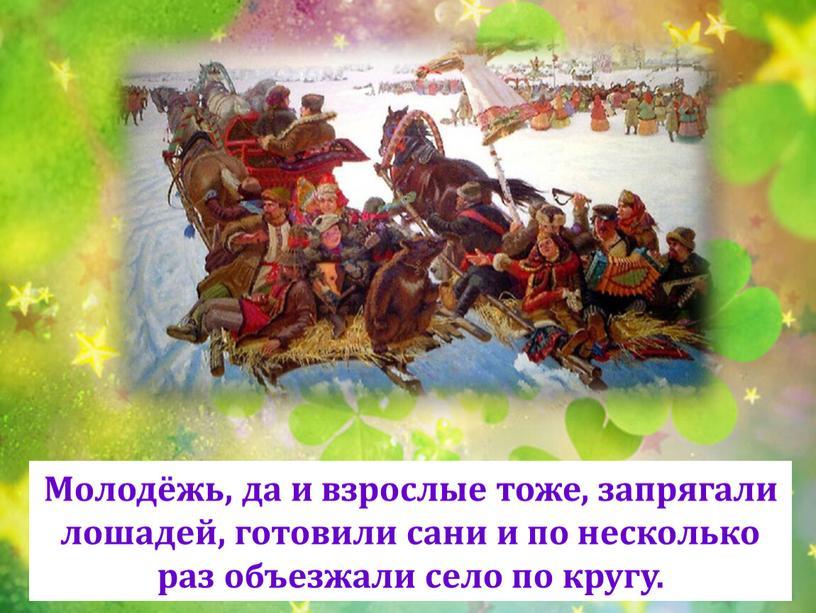 Молодёжь, да и взрослые тоже, запрягали лошадей, готовили сани и по несколько раз объезжали село по кругу