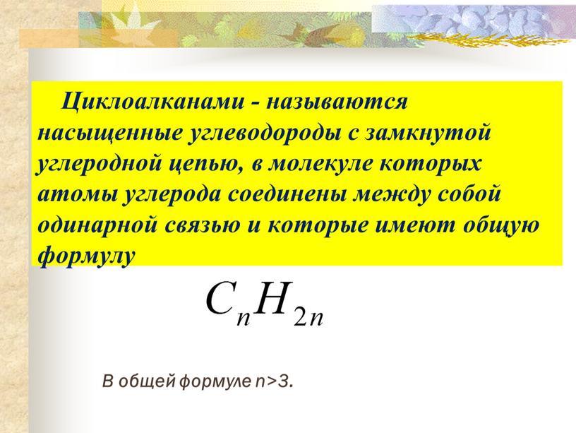 Циклоалканами - называются насыщенные углеводороды с замкнутой углеродной цепью, в молекуле которых атомы углерода соединены между собой одинарной связью и которые имеют общую формулу
