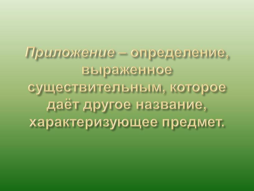 Приложение – определение, выраженное существительным, которое даёт другое название, характеризующее предмет