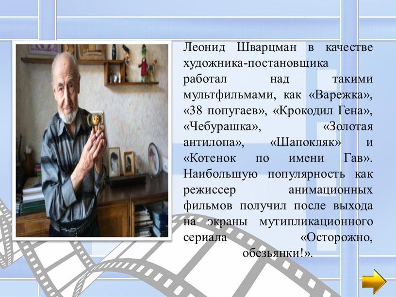 Леонид Шварцман в качестве художника-постановщика работал над такими мультфильмами, как «Варежка», «38 попугаев», «Крокодил