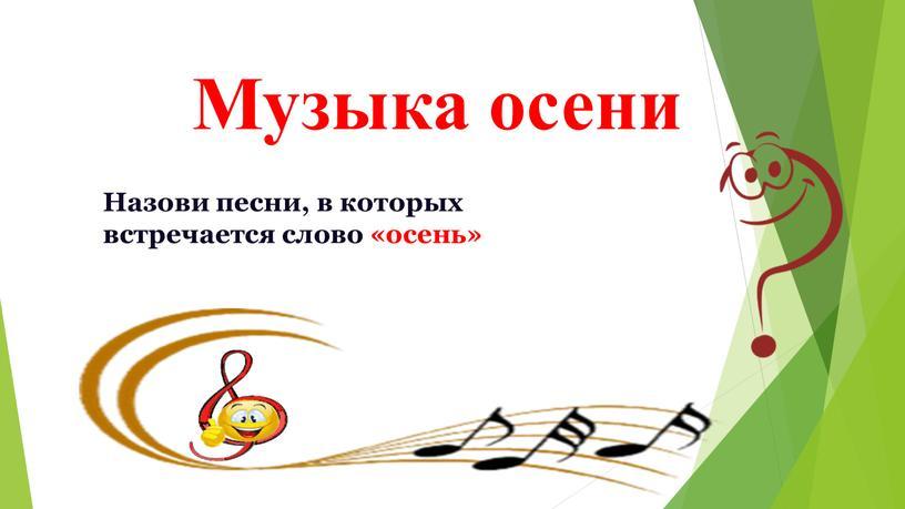 Музыка осени Назови песни, в которых встречается слово «осень»