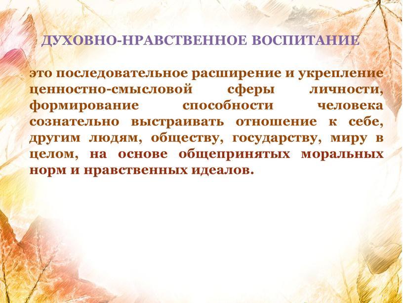 ДУХОВНО-НРАВСТВЕННОЕ ВОСПИТАНИЕ это последовательное расширение и укрепление ценностно-смысловой сферы личности, формирование способности человека сознательно выстраивать отношение к себе, другим людям, обществу, государству, миру в целом,…