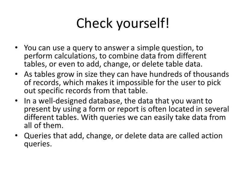 Check yourself! You can use a query to answer a simple question, to perform calculations, to combine data from different tables, or even to add,…