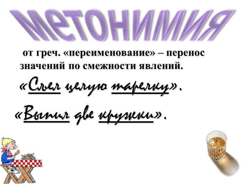 Выпил две кружки». от греч. «переименование» – перенос значений по смежности явлений