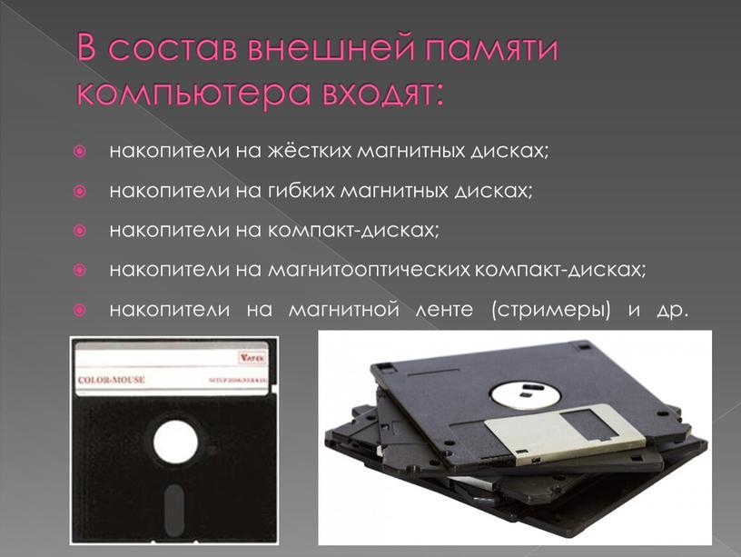В состав внешней памяти компьютера входят: накопители на жёстких магнитных дисках; накопители на гибких магнитных дисках; накопители на компакт-дисках; накопители на магнитооптических компакт-дисках; накопители на…