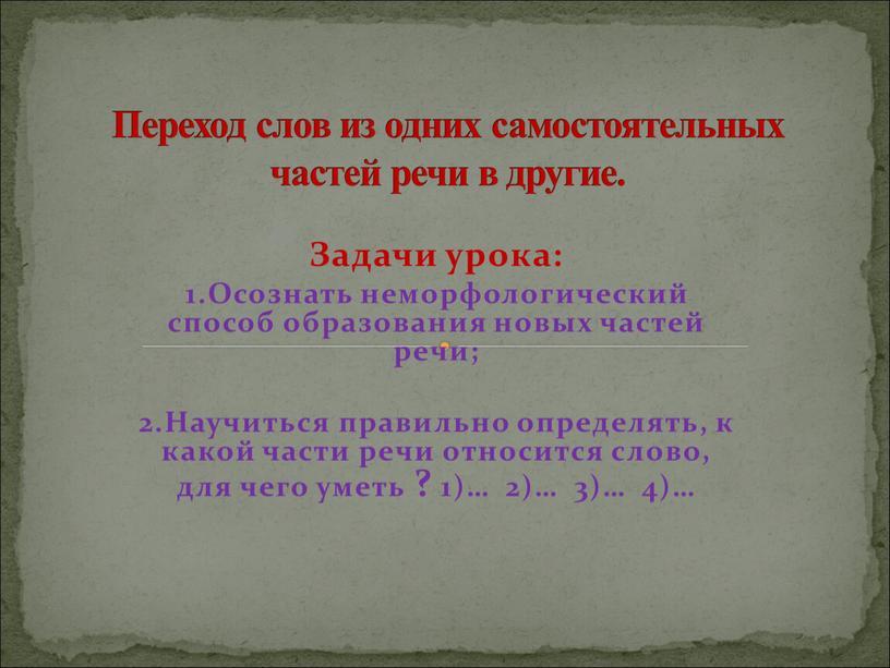 Задачи урока: 1.Осознать неморфологический способ образования новых частей речи; 2