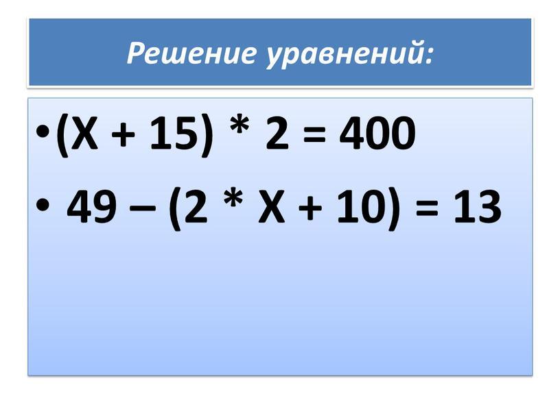 Решение уравнений: (Х + 15) * 2 = 400 49 – (2 *