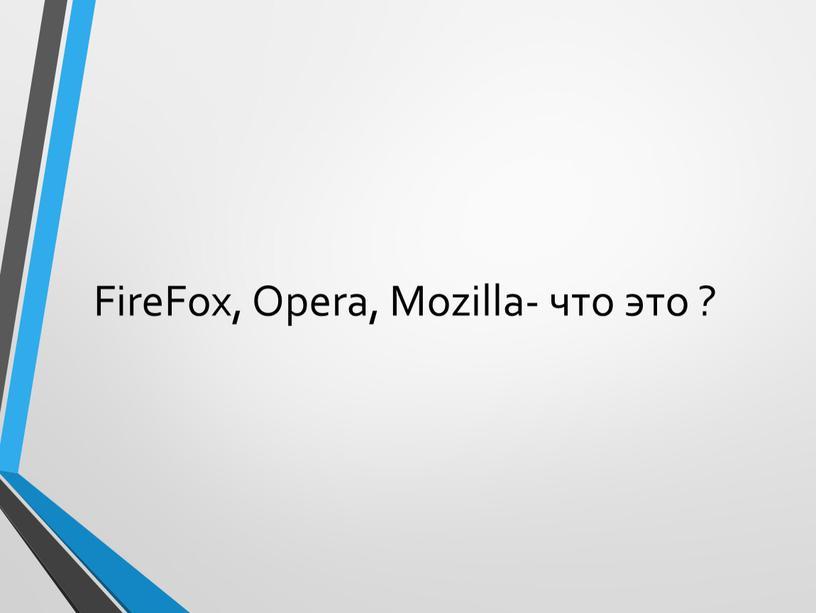 FireFox, Opera, Mozilla- что это ?