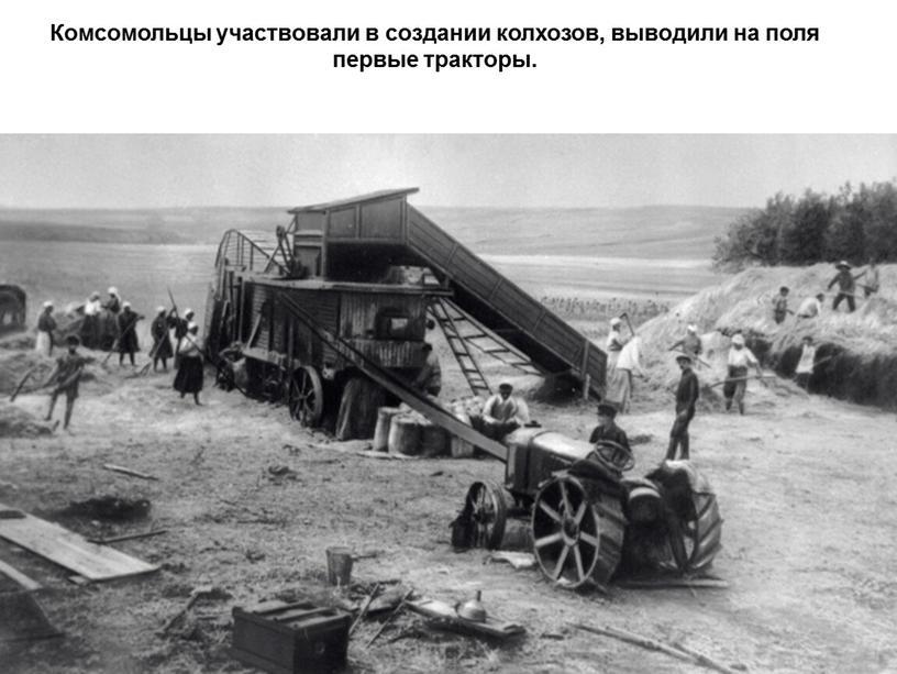 Комсомольцы участвовали в создании колхозов, выводили на поля первые тракторы