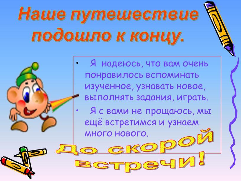 Я надеюсь, что вам очень понравилось вспоминать изученное, узнавать новое, выполнять задания, играть
