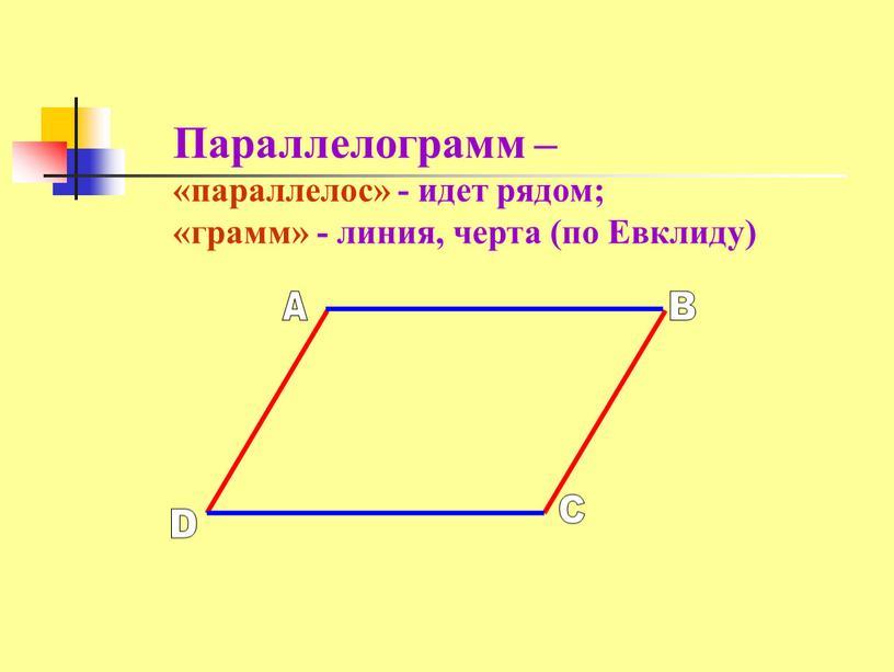 Параллелограмм – «параллелос» - идет рядом; «грамм» - линия, черта (по