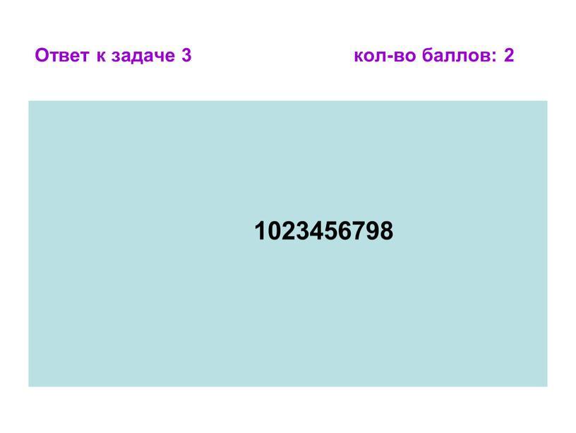 Ответ к задаче 3 кол-во баллов: 2 1023456798
