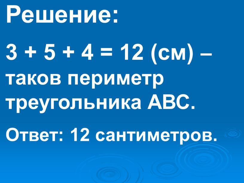Решение: 3 + 5 + 4 = 12 (см) – таков периметр треугольника