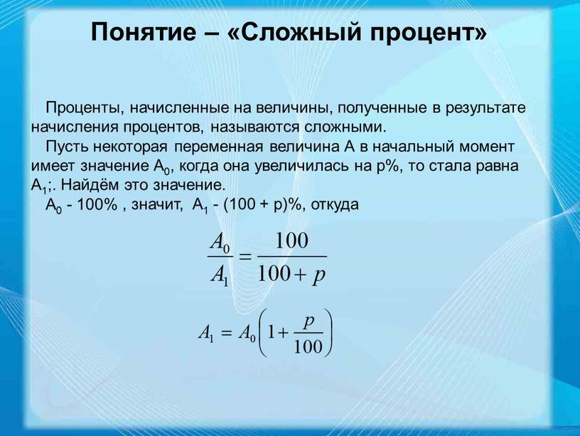 Понятие – «Сложный процент» Проценты, начисленные на величины, полученные в результате начисления процентов, называются сложными