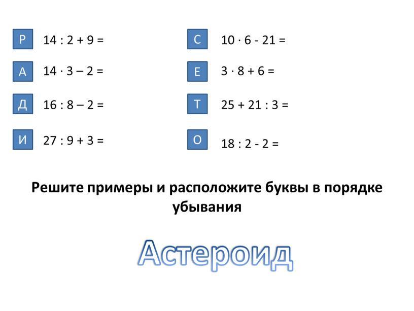 Р А 14 : 2 + 9 = Д И С Е Т О Астероид 14 ∙ 3 – 2 =