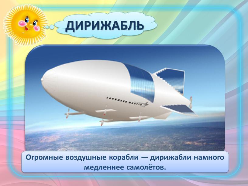 ДИРИЖАБЛЬ Огромные воздушные корабли — дирижабли намного медленнее самолётов