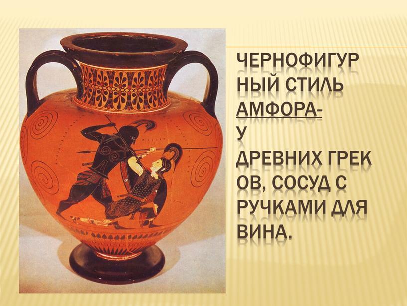 Чернофигур ный стиль Амфора- у древних греков, сосуд с ручками для вина