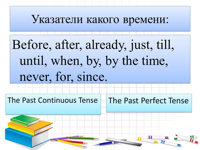 Указатели какого времени: Before, after, already, just, till, until, when, by, by the time, never, for, since