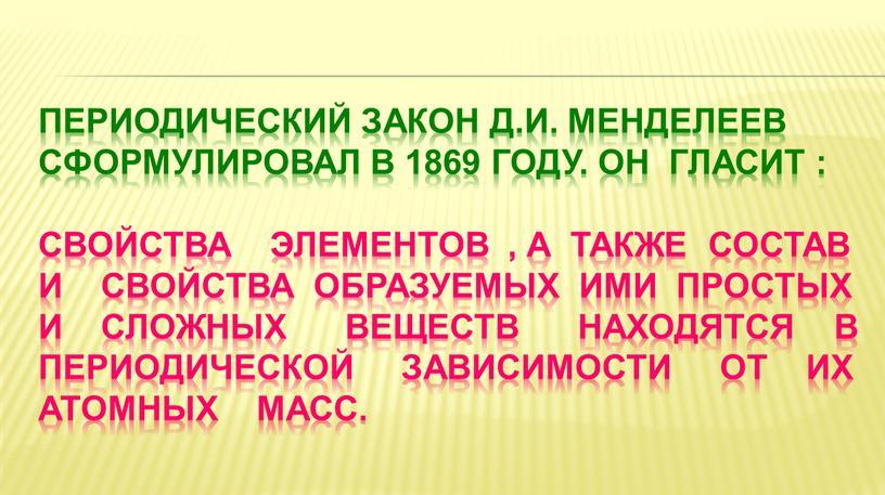 Периодический закон д.и. менделеев сформулировал в 1869 году