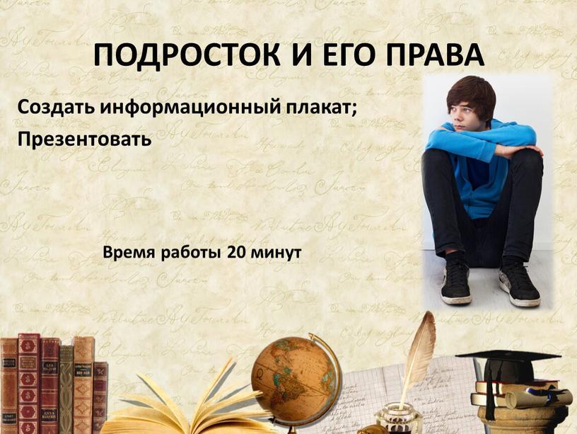 ПОДРОСТОК И ЕГО ПРАВА Создать информационный плакат;