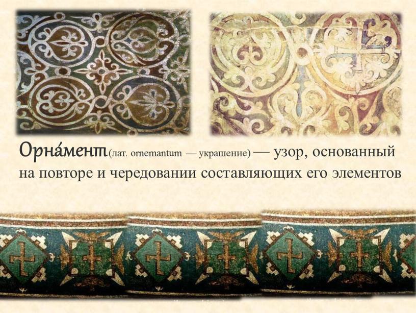 Орна́мент (лат. ornemantum — украшение) — узор, основанный на повторе и чередовании составляющих его элементов