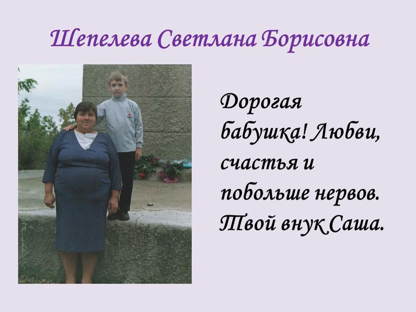 Шепелева Светлана Борисовна Дорогая бабушка!