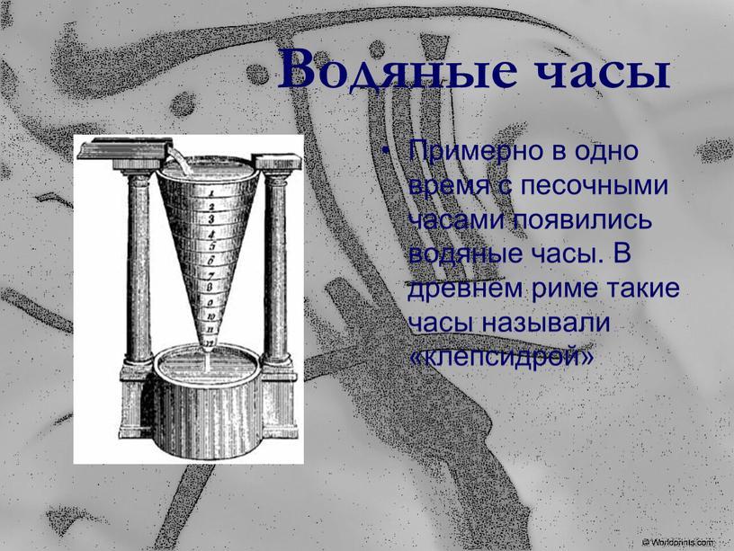 Водяные часы Примерно в одно время с песочными часами появились водяные часы